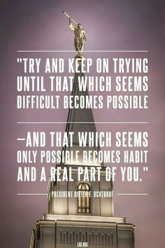 Dieter F. Uchtdorf quote- Try and keep on trying until that which becomes possible- and that which seems only possible becomes habit and a real part of you.""