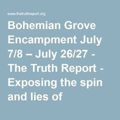 Bohemian Grove Encampment July 7/8 – July 26/27 - The Truth Report - Exposing the spin and lies of mainstream media