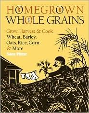 homegrown whole grains: grow, harvest and cook your own wheat, barley, oats, rice and more by sara pitzer