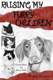 Raising My Furry Children, By Tracy Ahrens.  A deeper look into that special bond that exists between furry companions and their human family.