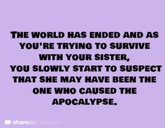 The world has ended and as you're trying to survive with your sister, you slowly start to suspect that she may have been the one who caused the apocalypse.