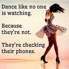 Dance like no one is watching. Because they're not. They're checking their phones.