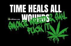 Time Heals All Wounds Quote for Stoners Time Heals Quotes, Time Heals All Wounds, Time Quotes, Medical Benefits Of Cannabis, Medical Marijuana, Funny Weed Memes, Funny Quotes, Weed Quotes, Smoking Addiction
