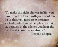 Deepak Chopra To make the right choices in life, you have to get in touch with your soul. To do this, you need to experience solitude, which most people are afraid of, because in the silence you hear the truth and know the solutions. Life Quotes Love, Great Quotes, Quotes To Live By, Inspirational Quotes, Motivational Quotes, Quote Life, Quotes Quotes, Alone Time Quotes, Famous Quotes