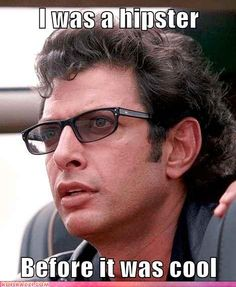 I was a hipster Before it was cool  -Jeff Goldblum