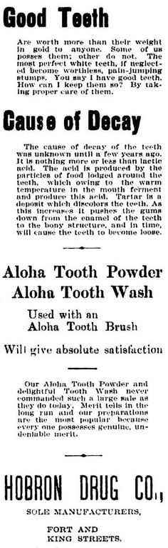 https://flic.kr/p/JVBZEq | Aloha Tooth Powder | Before toothpaste, people cleaned their teeth using tooth powder. In Hawaii, businessman T. W. Hobron's ventures offered the Aloha Tooth Powder. On the corner of Fort and King Street, Hobron Drug company sold this tooth powder exclusively 1898-1905. Aloha Tooth Powder Hawaiian star, July 27, 1900, Page 8 chroniclingamerica.loc.gov/lccn/sn82015415/1900-07-27/ed-...  Hawaii Digital Newspaper Project http://hdnpblog.wordpress.com