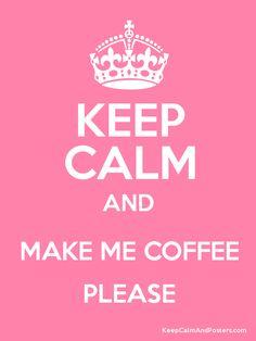 Keep Calm and MAKE ME COFFEE PLEASE  http://www.montavida.com/?RIN=L560215