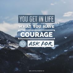 You get in life what you have courage to ask for. - Oprah Winfrey