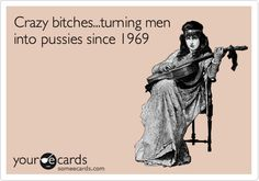 Funny Cry for Help Ecard: Crazy bitches...turning men into pussies since 1969. Hahaha