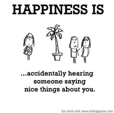 Happiness #17: Happiness is accidentally hearing someone saying nice things about you.