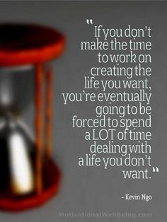 If you don't make the time to work on creating the life you want. You're eventually going to be forced to spend a lot of time dealing with a life you don't want.