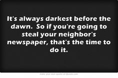 It's always darkest before the dawn. So if you're going to steal your neighbor's newspaper, that's the time to do it.