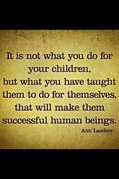 QUOTE #276 - It's not what you do for your children, but what you have taught them to do for themselves, that will make them successful human beings. - Ann Landers
