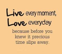LIVE every moment LOVE everyday because before you knew it precious time slips away. #motivationalquotes #motivation #quotes #quoteoftheday #quote #motivational #successtips #success #Top10