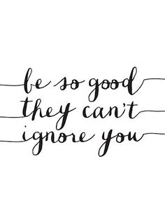 be so good they cant ignore you.