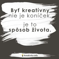 Byť kreatívny nie je koníček, je to spôsob života. Fun Words To Say, Cool Words, Tiny Buddha, Find Someone Who, Motivate Yourself, Make You Smile, Motto, Words Quotes, Live Life