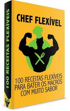 Chef Flexível - 100 Receitas para bater os macros com muito sabor