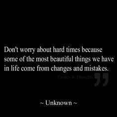 Don't worry about hard times, because some of the most beautiful things we have in life come from changes and mistakes.