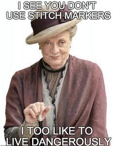 Maggie Smith, I love this quote! Who doesn't use stitch markers? I admit, I do like to live dangerously too! Crochet Quotes, Knitting Quotes, Knitting Humor, Crochet Humor, Knitting Projects, Funny Crochet, Sewing Quotes, Crochet Projects, Sewing Humor