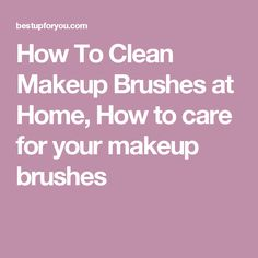 How To Clean Makeup Brushes at Home, How to care for your makeup brushes