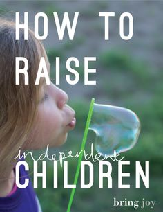 how to raise an independent child - Bring Joy /// this has quickly become one of my favorite blogs