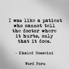 """""""I was like a patient who cannot tell the doctor where it hurts, only that it does."""" - Khaled Hosseini WordPorn"""