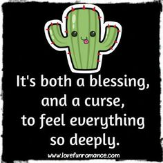 It's both a blessing, and a curse, to feel everything so deeply.