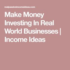 Make Money Investing In Real World Businesses | Income Ideas