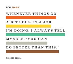 """Whenever things go a bit sour in a job I'm doing, I always tell myself, 'You can do better than this.' "" ~Theodor Geisel"