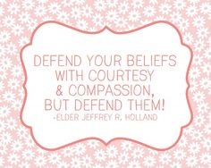 Defend your beliefs with courtesy and compassion, but defend them! - Jeffrey R. Holland | LDS General Conference #LDS #Mormon #GeneralConf