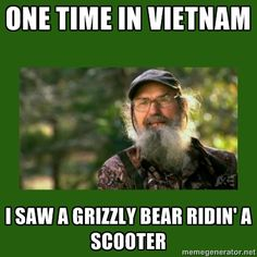 Duck Dynasty. Uncle Si telling stories while they hunt because he's bored. One time in Vietnam, I saw a Grizzly Bear ridin' a scooter.