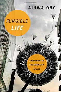 Fungible Life: Experiment in the Asian City of Life by Aihwa Ong '74