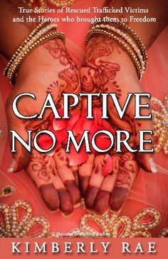 True Stories of Rescued Human Trafficking Victims and the Heroes Who Brought them to Freedom! Captive No More is now available!  Special Launch Day Special--for every copy of Captive No More you buy May 30, 2014, from www.kimberlyrae.com, you'll get another copy FREE! (Offer good for orders up to 100 copies.)  Please share! www.kimberlyrae.com
