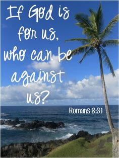 If God is for us, who can be against us? ~ Romans 8:31