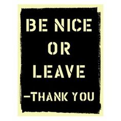 Be nice or Leave! @Holly Farris..one day I'll give you back your magnet!