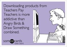 Downloading (free) products from Teachers Pay Teachers is more addictive than Angry Birds & Draw Something combined.