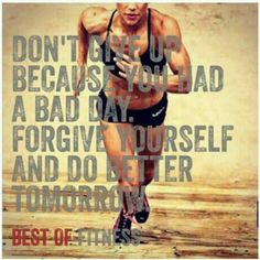 Don't give up because you had a bad day. Forgive yourself and do better tomorrow