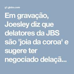Em gravação, Joesley diz que delatores da JBS são 'joia da coroa' e sugere ter negociado delação com ex-auxiliar de Janot | Operação lava jato | G1
