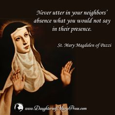 Never utter in your neighbors' absence what you would not say in their presence. #DaughtersofMary #DaughtersofMaryPress #Catholic #ReligiousSisters #Charity #StMaryMagdalenofPazzi