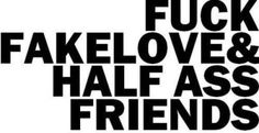 fuck fake love and fuck half ass friends.
