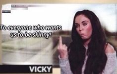 """To everyone who wants us to be skinny."" - Vicky, Geordie Shore"