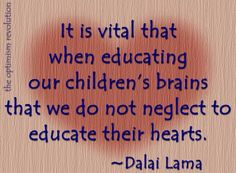 It is vital that when educating our children's brains that we do not neglect to educate their hears. ~ Dalai Lama