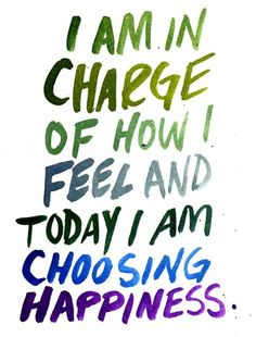 I am in charge of how I feel and today I am choosing happiness. I need to tell my self this more often:-)