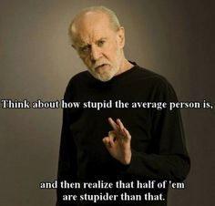 Think about how stupid the average person is...