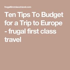 Ten Tips To Budget for a Trip to Europe - frugal first class travel