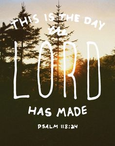 Psalm 118:24 Today is the day the Lord has made, we will rejoice and be glad in it.