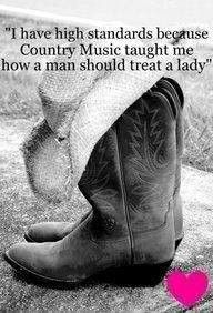 I have high standards because Country Music taught me how a man should treat a lady ~ Gotta Love Country Music