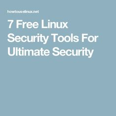 7 Free Linux Security Tools For Ultimate Security