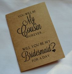 You will be my cousin forever! She is your cousin. She has been by your side through it all and you will be friends forever! What better way to ask her to be your bridesmaid than with a sweet card that speaks your language?! Show your cousin that you lov