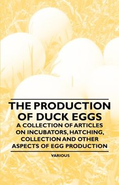 The Production of Duck Eggs - A Collection of Articles on Incubators, Hatching, Collection and Other Aspects of Egg Production